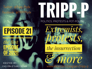 TRIPP-P: Politics, Protests & POT-pourri. Episode 21: the first episode of 2021. Extremists, protests, the insurrection, and more. Hosts Cory Elia & Lesley McLam.
